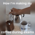 How i'm making my coffee during exams